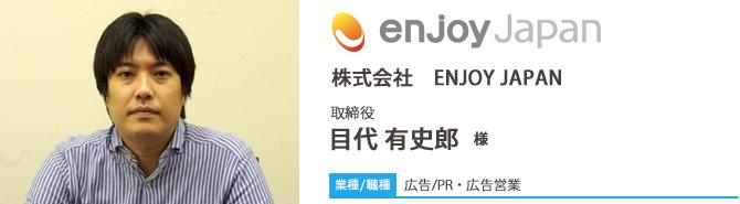 業種/広告 採用職種/PR・広告営業 株式会社ENJOY JAPAN 取締役 目代 有史郎 様