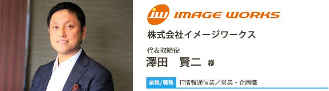 業種/IT情報通信業採用職種/営業・企画職 株株式会社イメージワークス 代表取締役 澤田 賢二 様