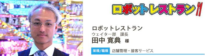 【業種/採用職種】店頭管理・接客サービス ロボットレストラン ウェイター部 課長 田中 寛典 様