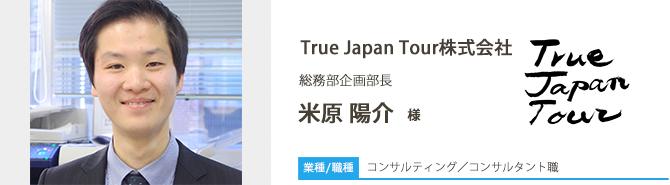 業種/コンサルティング 採用職種/コンサルタント職 True Japan Tour株式会社 総務部企画部長 米原 陽介 様